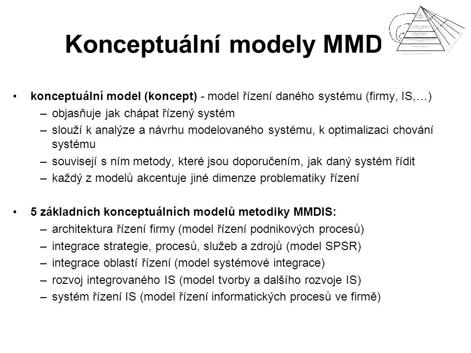 Konceptuální modely MMDIS konceptuální model (koncept) - model řízení daného systému (firmy, IS,…) –objasňuje jak chápat řízený systém –slouží k analý