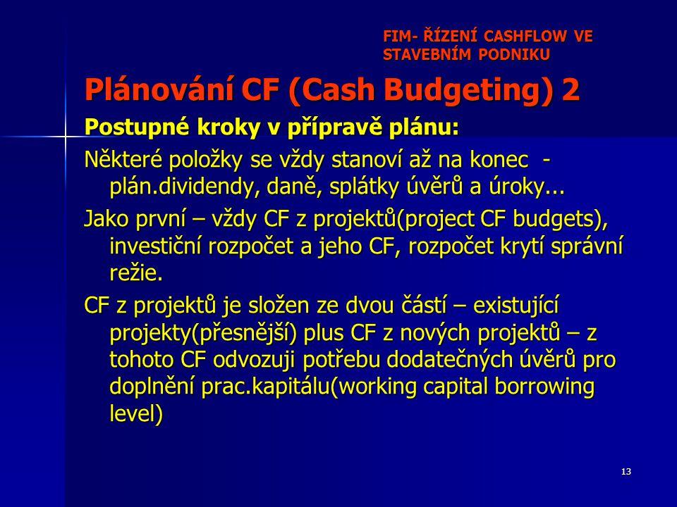 13 FIM- ŘÍZENÍ CASHFLOW VE STAVEBNÍM PODNIKU Plánování CF (Cash Budgeting) 2 Postupné kroky v přípravě plánu: Některé položky se vždy stanoví až na konec - plán.dividendy, daně, splátky úvěrů a úroky...