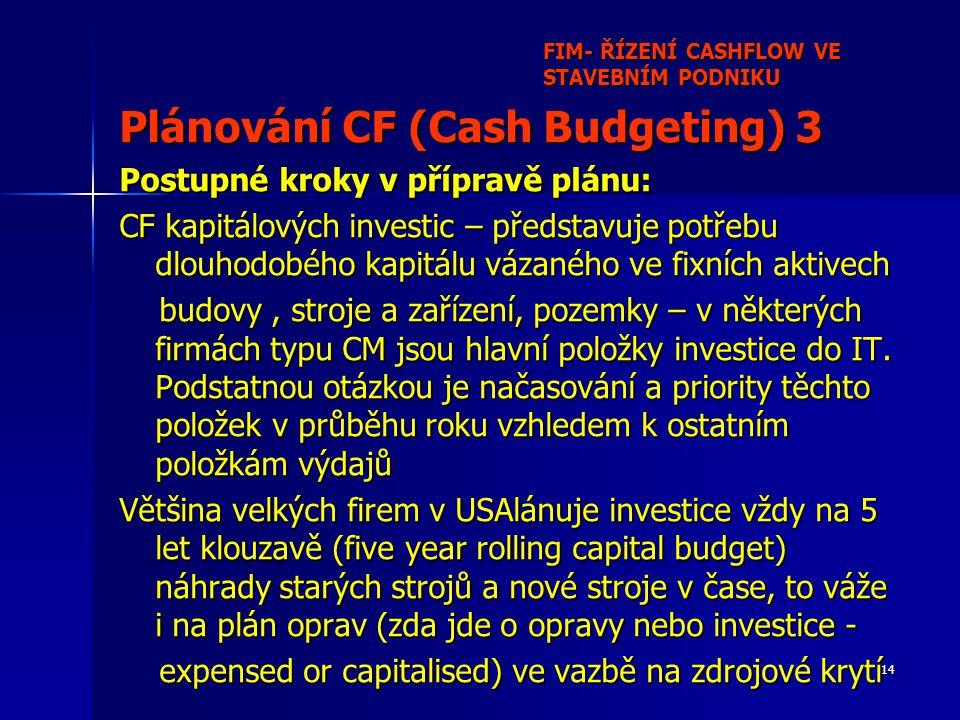 14 FIM- ŘÍZENÍ CASHFLOW VE STAVEBNÍM PODNIKU Plánování CF (Cash Budgeting) 3 Postupné kroky v přípravě plánu: CF kapitálových investic – představuje potřebu dlouhodobého kapitálu vázaného ve fixních aktivech budovy, stroje a zařízení, pozemky – v některých firmách typu CM jsou hlavní položky investice do IT.