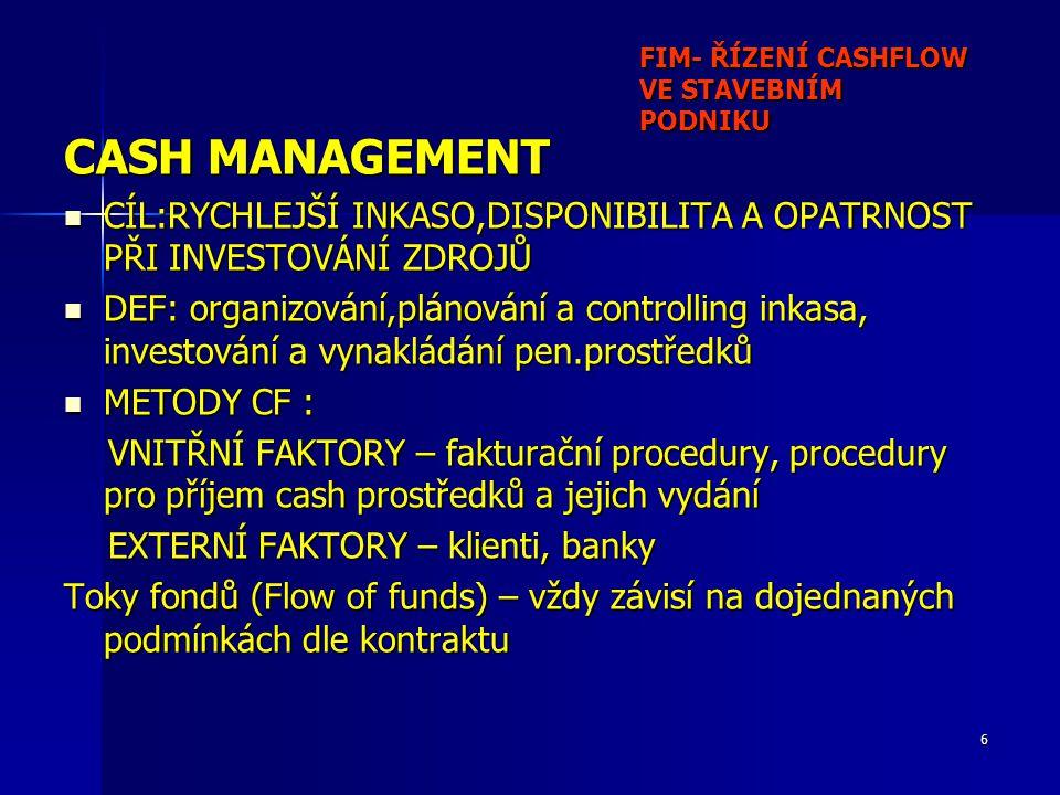 17 FIM - ŘÍZENÍ CASHFLOW VE STAVEBNÍM PODNIKU Plánování CF (Cash Budgeting) 6 Operativní plány CF – (Cash Forecasting) Typická skladby sestavy položek obou plánů: (ve sloupcích jsou týdny nebo dny – plán a skutečnost) Inflows:Pohledávky Krátkodobé investice(splatnost) Prodeje fixních aktiv Úroky a dividendy Krátkodobé půjčky Celkem příjmy: