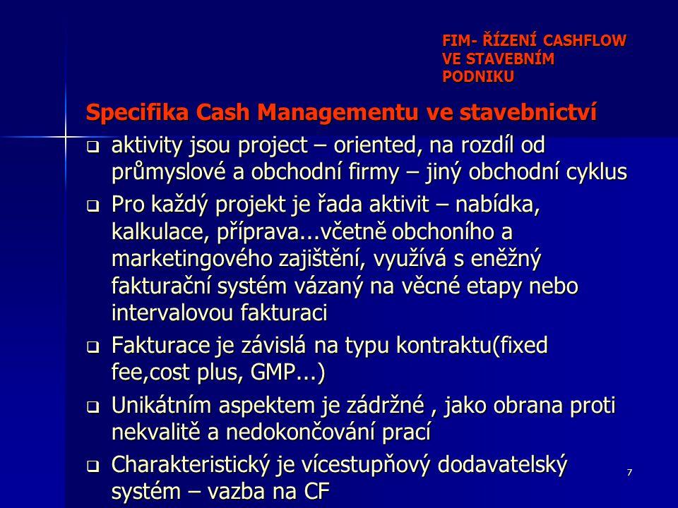 7 FIM- ŘÍZENÍ CASHFLOW VE STAVEBNÍM PODNIKU Specifika Cash Managementu ve stavebnictví  aktivity jsou project – oriented, na rozdíl od průmyslové a obchodní firmy – jiný obchodní cyklus  Pro každý projekt je řada aktivit – nabídka, kalkulace, příprava...včetně obchoního a marketingového zajištění, využívá s eněžný fakturační systém vázaný na věcné etapy nebo intervalovou fakturaci  Fakturace je závislá na typu kontraktu(fixed fee,cost plus, GMP...)  Unikátním aspektem je zádržné, jako obrana proti nekvalitě a nedokončování prací  Charakteristický je vícestupňový dodavatelský systém – vazba na CF