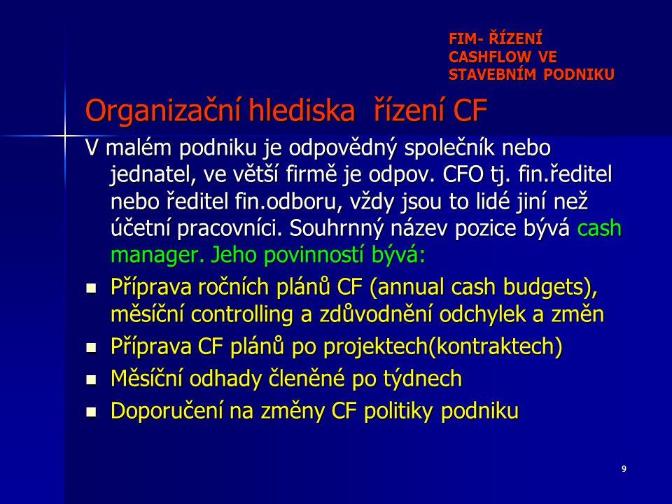 9 FIM- ŘÍZENÍ CASHFLOW VE STAVEBNÍM PODNIKU Organizační hlediska řízení CF V malém podniku je odpovědný společník nebo jednatel, ve větší firmě je odpov.