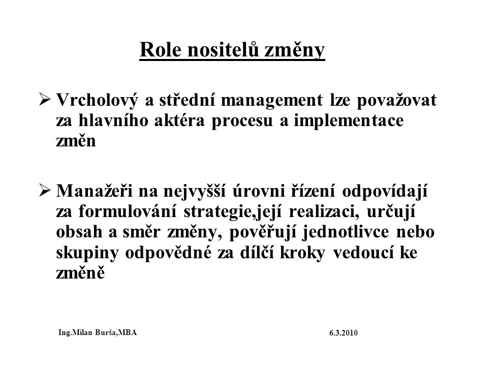 Role nositelů změny  Vrcholový a střední management lze považovat za hlavního aktéra procesu a implementace změn  Manažeři na nejvyšší úrovni řízení