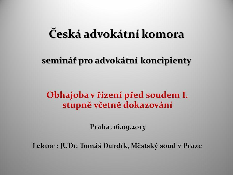 Česká advokátní komora seminář pro advokátní koncipienty Obhajoba v řízení před soudem I. stupně včetně dokazování Praha, 16.09.2013 Lektor : JUDr. To