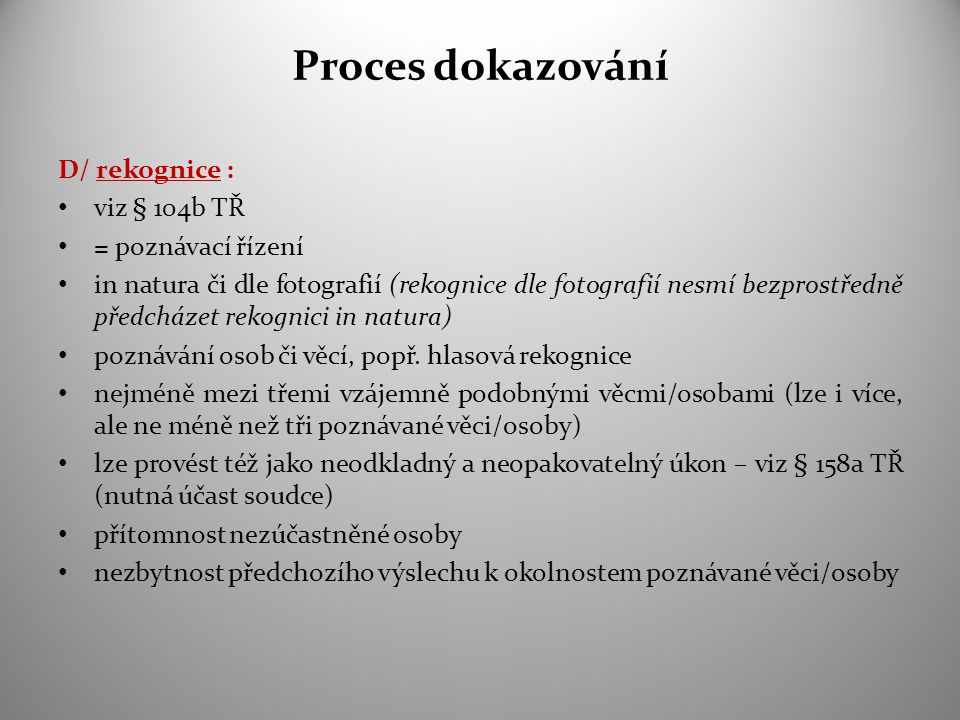 Proces dokazování D/ rekognice : viz § 104b TŘ = poznávací řízení in natura či dle fotografií (rekognice dle fotografií nesmí bezprostředně předcházet rekognici in natura) poznávání osob či věcí, popř.