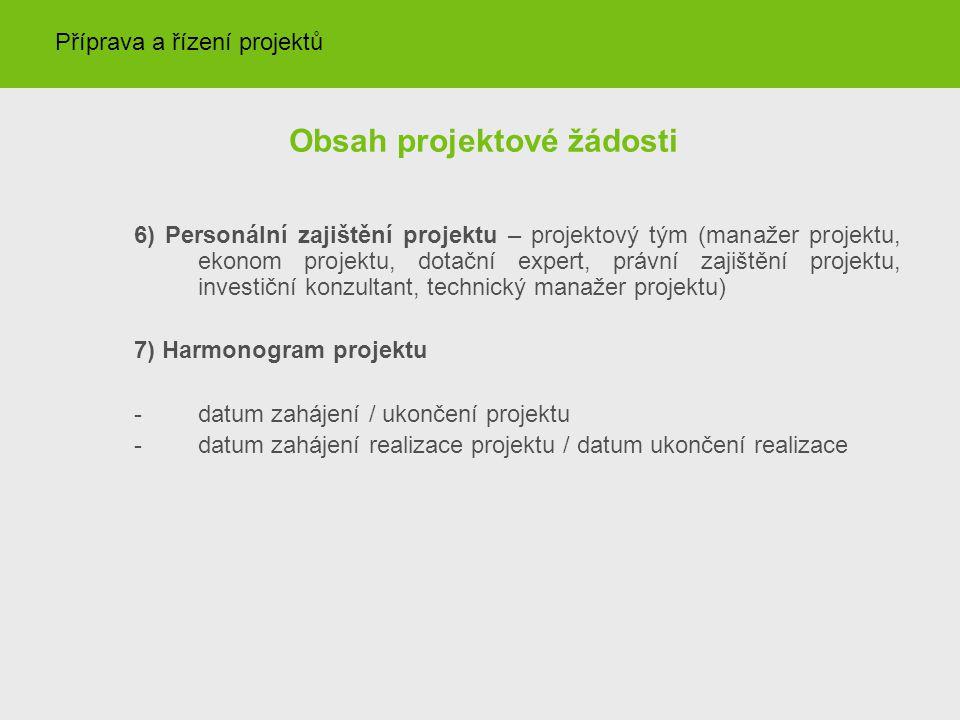 Obsah projektové žádosti 6) Personální zajištění projektu – projektový tým (manažer projektu, ekonom projektu, dotační expert, právní zajištění projektu, investiční konzultant, technický manažer projektu) 7) Harmonogram projektu -datum zahájení / ukončení projektu -datum zahájení realizace projektu / datum ukončení realizace Příprava a řízení projektů