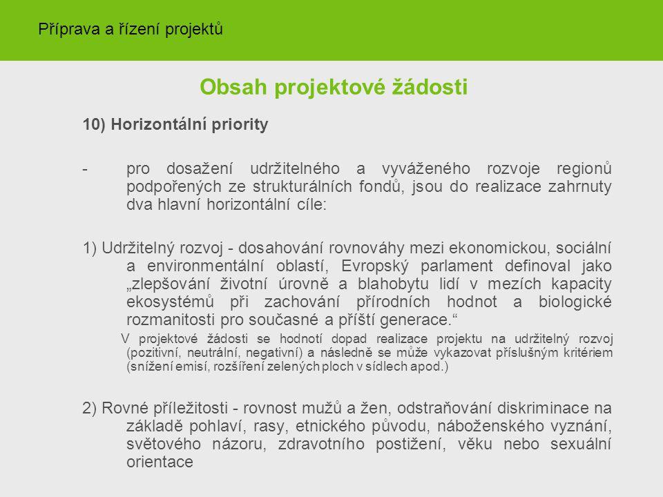 """Obsah projektové žádosti 10) Horizontální priority - pro dosažení udržitelného a vyváženého rozvoje regionů podpořených ze strukturálních fondů, jsou do realizace zahrnuty dva hlavní horizontální cíle: 1) Udržitelný rozvoj - dosahování rovnováhy mezi ekonomickou, sociální a environmentální oblastí, Evropský parlament definoval jako """"zlepšování životní úrovně a blahobytu lidí v mezích kapacity ekosystémů při zachování přírodních hodnot a biologické rozmanitosti pro současné a příští generace. V projektové žádosti se hodnotí dopad realizace projektu na udržitelný rozvoj (pozitivní, neutrální, negativní) a následně se může vykazovat příslušným kritériem (snížení emisí, rozšíření zelených ploch v sídlech apod.) 2) Rovné příležitosti - rovnost mužů a žen, odstraňování diskriminace na základě pohlaví, rasy, etnického původu, náboženského vyznání, světového názoru, zdravotního postižení, věku nebo sexuální orientace Příprava a řízení projektů"""