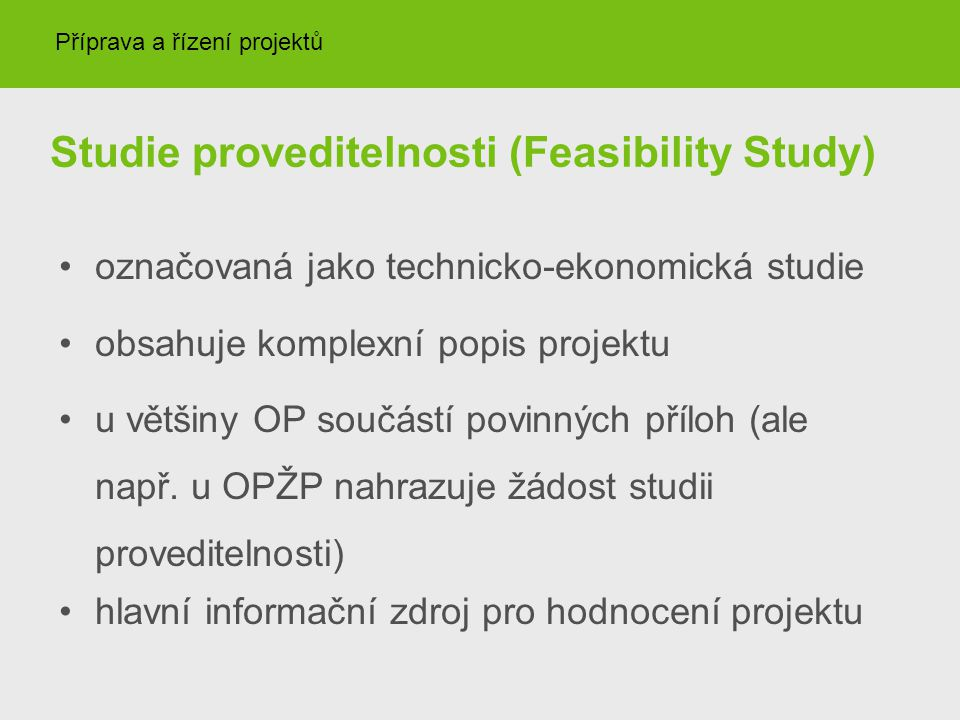Studie proveditelnosti (Feasibility Study) označovaná jako technicko-ekonomická studie obsahuje komplexní popis projektu u většiny OP součástí povinný