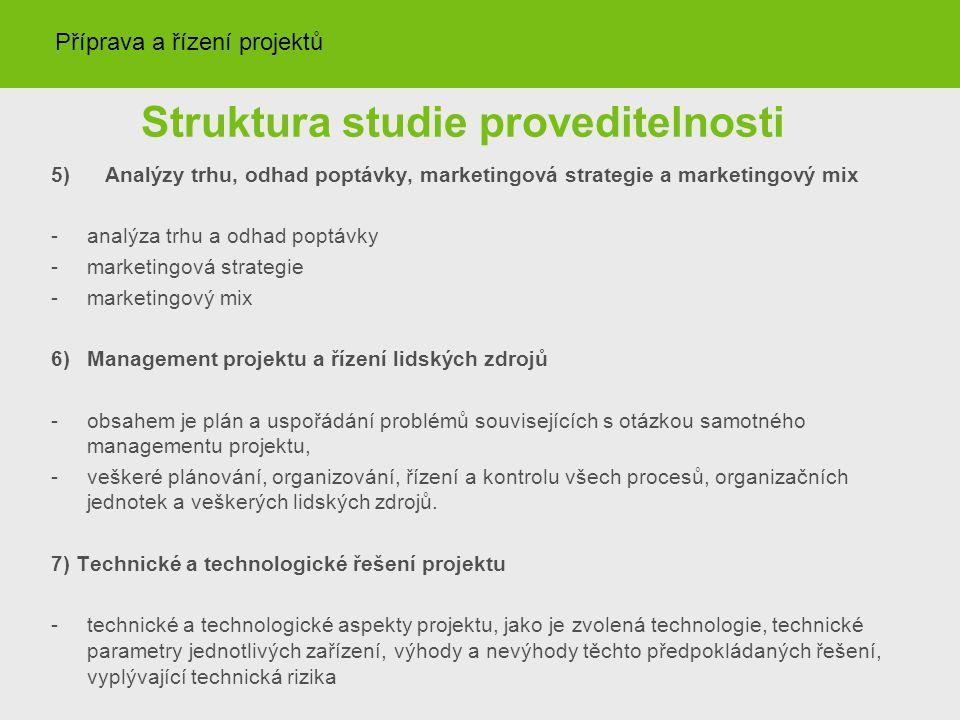 Struktura studie proveditelnosti 5) Analýzy trhu, odhad poptávky, marketingová strategie a marketingový mix -analýza trhu a odhad poptávky -marketingová strategie -marketingový mix 6)Management projektu a řízení lidských zdrojů -obsahem je plán a uspořádání problémů souvisejících s otázkou samotného managementu projektu, -veškeré plánování, organizování, řízení a kontrolu všech procesů, organizačních jednotek a veškerých lidských zdrojů.