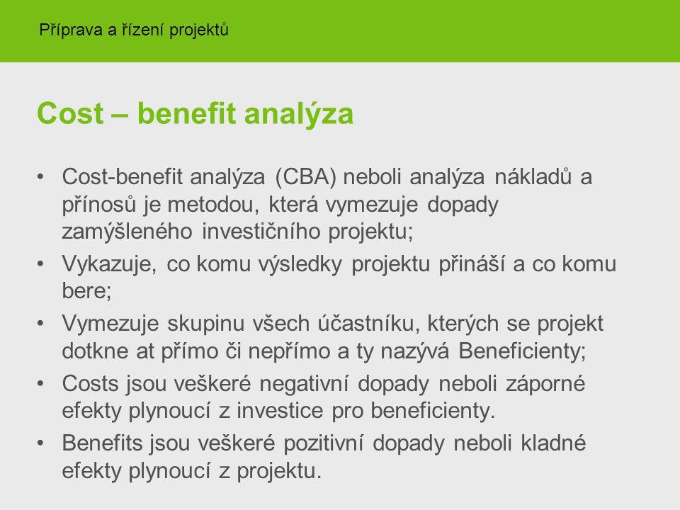 Cost – benefit analýza Cost-benefit analýza (CBA) neboli analýza nákladů a přínosů je metodou, která vymezuje dopady zamýšleného investičního projektu; Vykazuje, co komu výsledky projektu přináší a co komu bere; Vymezuje skupinu všech účastníku, kterých se projekt dotkne at přímo či nepřímo a ty nazývá Beneficienty; Costs jsou veškeré negativní dopady neboli záporné efekty plynoucí z investice pro beneficienty.