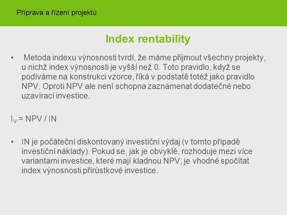 Index rentability Metoda indexu výnosnosti tvrdí, že máme přijmout všechny projekty, u nichž index výnosnosti je vyšší než 0. Toto pravidlo, když se p
