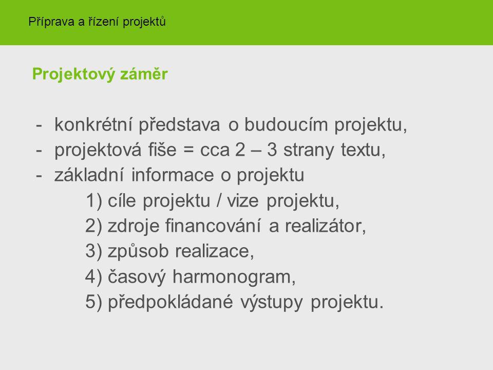 Projektový záměr -konkrétní představa o budoucím projektu, -projektová fiše = cca 2 – 3 strany textu, -základní informace o projektu 1) cíle projektu / vize projektu, 2) zdroje financování a realizátor, 3) způsob realizace, 4) časový harmonogram, 5) předpokládané výstupy projektu.