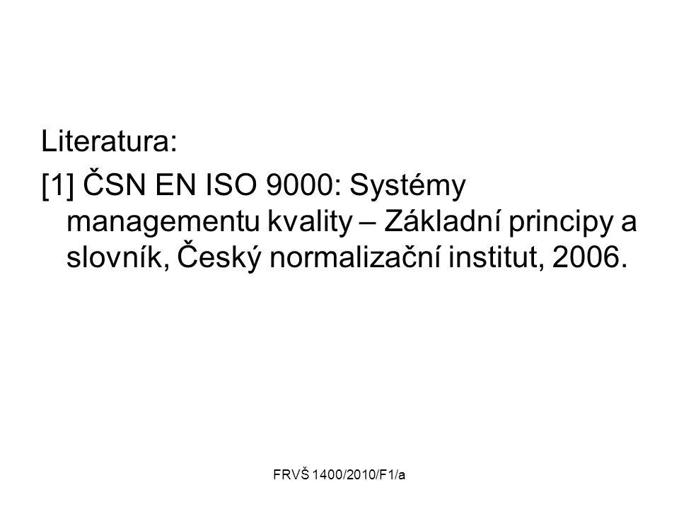 FRVŠ 1400/2010/F1/a Literatura: [1] ČSN EN ISO 9000: Systémy managementu kvality – Základní principy a slovník, Český normalizační institut, 2006.