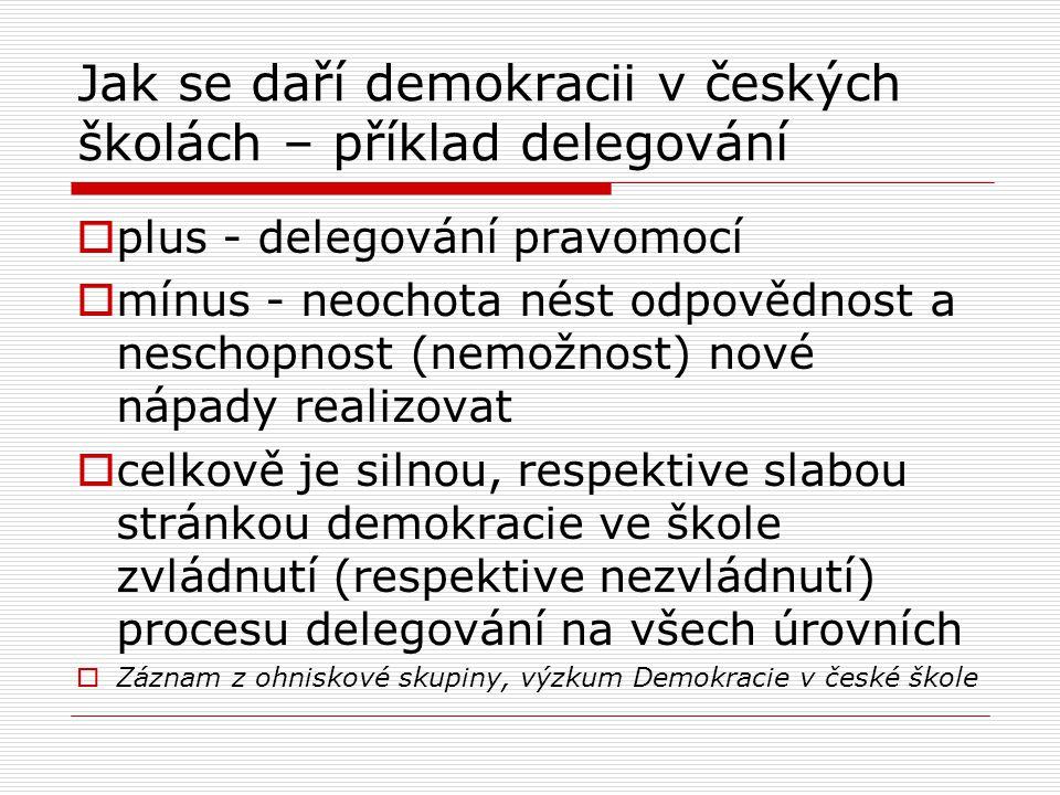 Jak se daří demokracii v českých školách – příklad delegování  plus - delegování pravomocí  mínus - neochota nést odpovědnost a neschopnost (nemožnost) nové nápady realizovat  celkově je silnou, respektive slabou stránkou demokracie ve škole zvládnutí (respektive nezvládnutí) procesu delegování na všech úrovních  Záznam z ohniskové skupiny, výzkum Demokracie v české škole