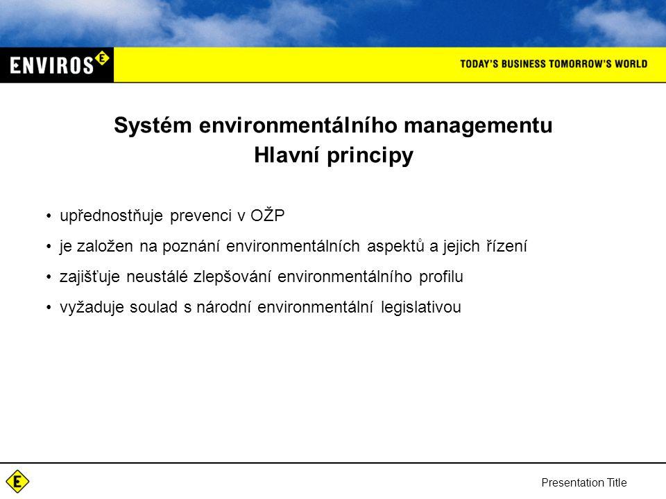 Presentation Title Systém environmentálního managementu Hlavní principy upřednostňuje prevenci v OŽP je založen na poznání environmentálních aspektů a jejich řízení zajišťuje neustálé zlepšování environmentálního profilu vyžaduje soulad s národní environmentální legislativou