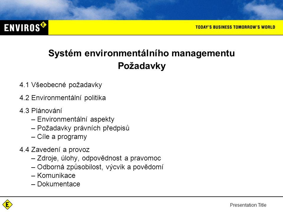 Presentation Title Systém environmentálního managementu Požadavky 4.1 Všeobecné požadavky 4.2 Environmentální politika 4.3 Plánování –Environmentální aspekty –Požadavky právních předpisů –Cíle a programy 4.4 Zavedení a provoz –Zdroje, úlohy, odpovědnost a pravomoc –Odborná způsobilost, výcvik a povědomí –Komunikace –Dokumentace