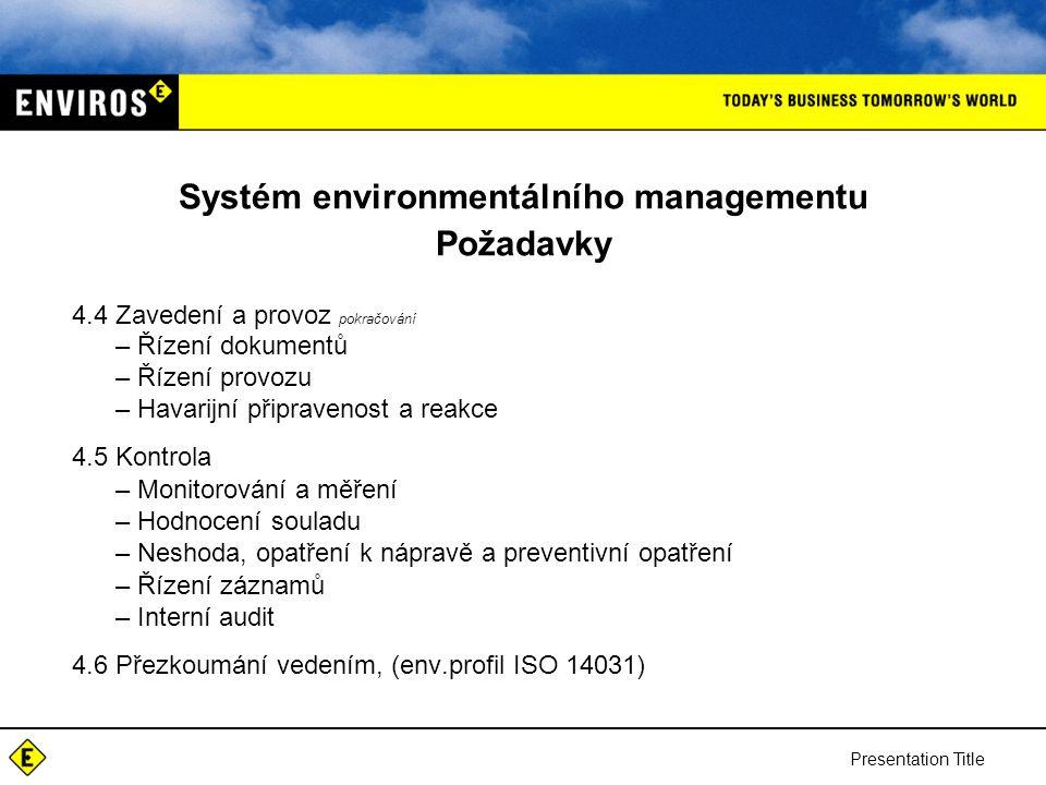 Presentation Title Systém environmentálního managementu Požadavky 4.4 Zavedení a provoz pokračování –Řízení dokumentů –Řízení provozu –Havarijní připravenost a reakce 4.5 Kontrola –Monitorování a měření –Hodnocení souladu –Neshoda, opatření k nápravě a preventivní opatření –Řízení záznamů –Interní audit 4.6 Přezkoumání vedením, (env.profil ISO 14031)