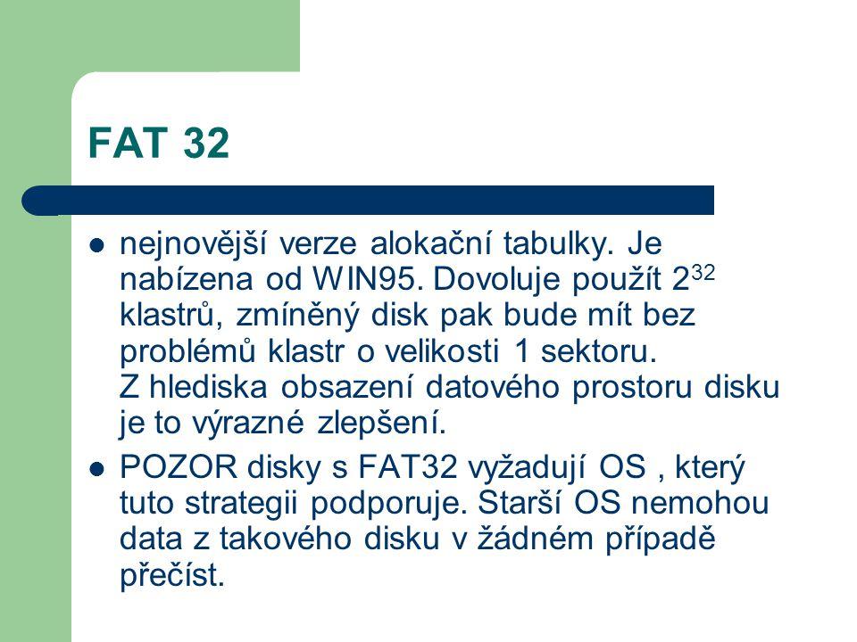 FAT 32 nejnovější verze alokační tabulky. Je nabízena od WIN95. Dovoluje použít 2 32 klastrů, zmíněný disk pak bude mít bez problémů klastr o velikost