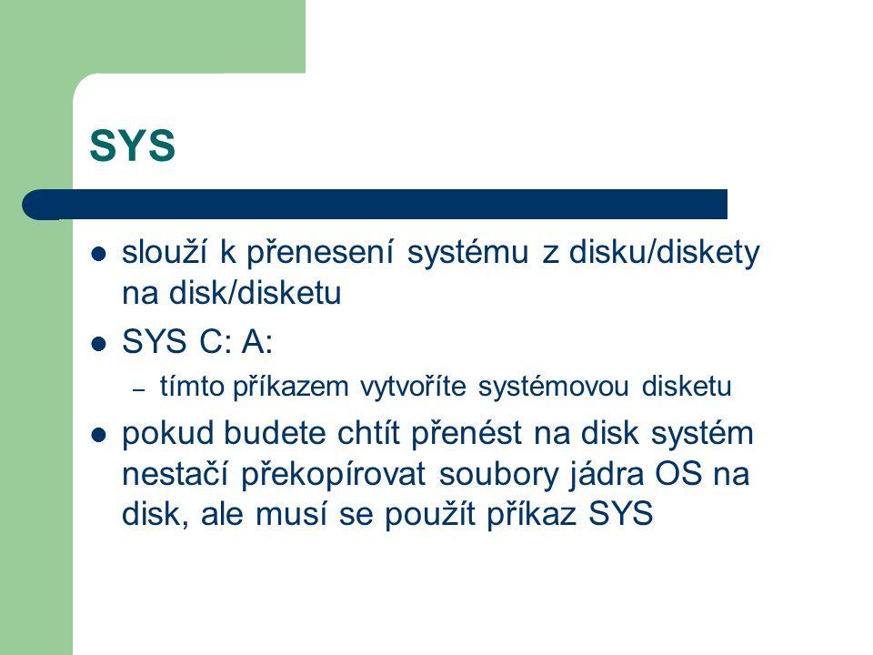 SYS slouží k přenesení systému z disku/diskety na disk/disketu SYS C: A: – tímto příkazem vytvoříte systémovou disketu pokud budete chtít přenést na d