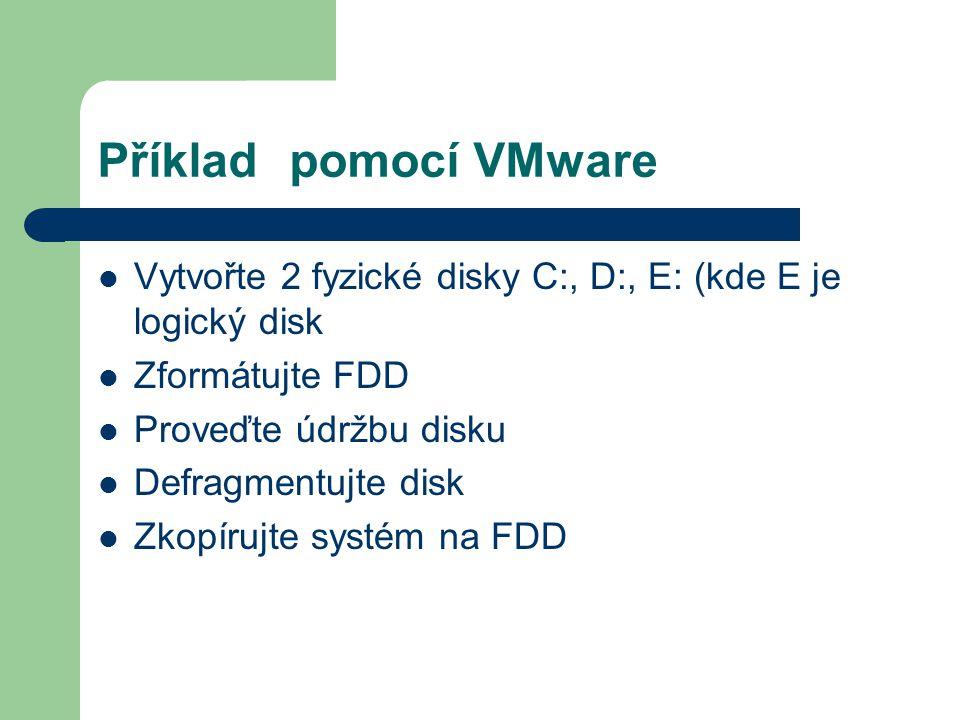 Příkladpomocí VMware Vytvořte 2 fyzické disky C:, D:, E: (kde E je logický disk Zformátujte FDD Proveďte údržbu disku Defragmentujte disk Zkopírujte s