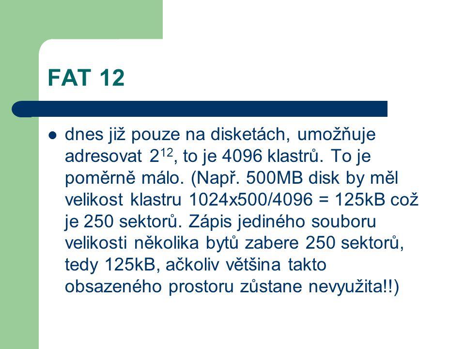 FAT 12 dnes již pouze na disketách, umožňuje adresovat 2 12, to je 4096 klastrů. To je poměrně málo. (Např. 500MB disk by měl velikost klastru 1024x50
