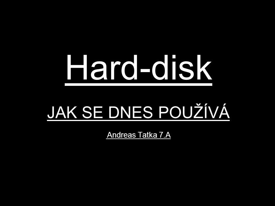 Hard-disk JAK SE DNES POUŽÍVÁ Andreas Tatka 7.A