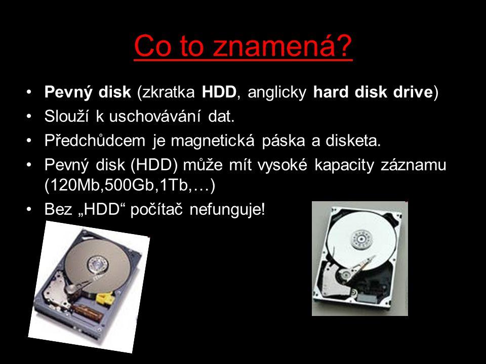 Co to znamená? Pevný disk (zkratka HDD, anglicky hard disk drive) Slouží k uschovávání dat. Předchůdcem je magnetická páska a disketa. Pevný disk (HDD