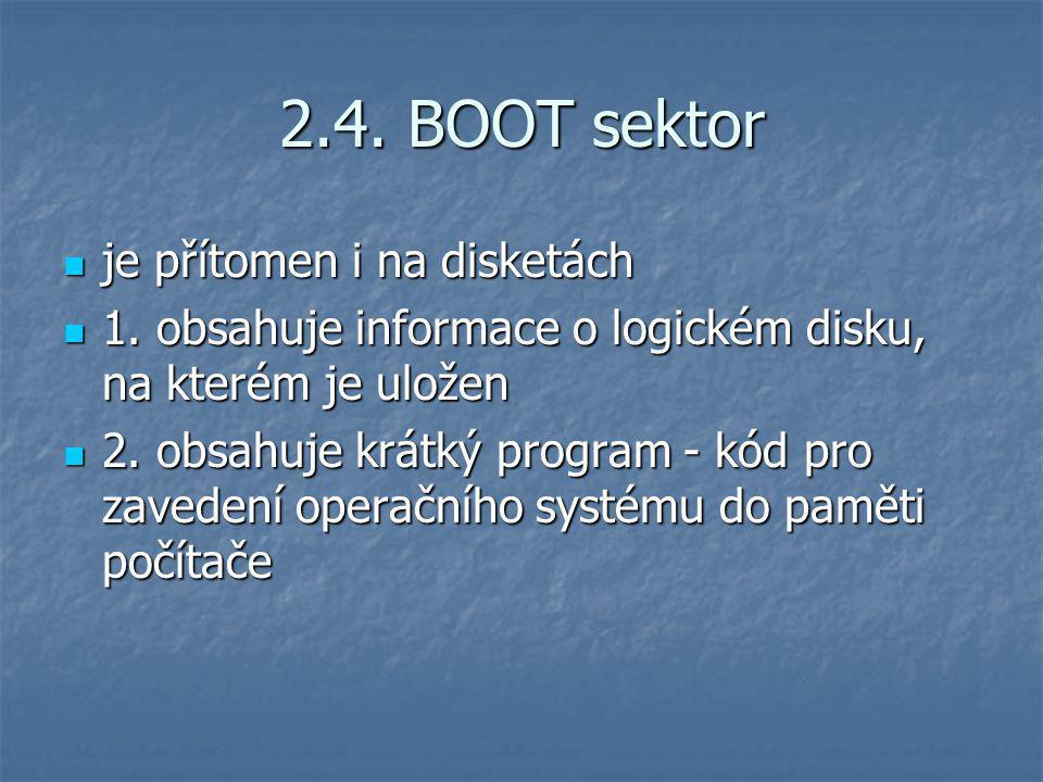 2.4. BOOT sektor je přítomen i na disketách je přítomen i na disketách 1. obsahuje informace o logickém disku, na kterém je uložen 1. obsahuje informa