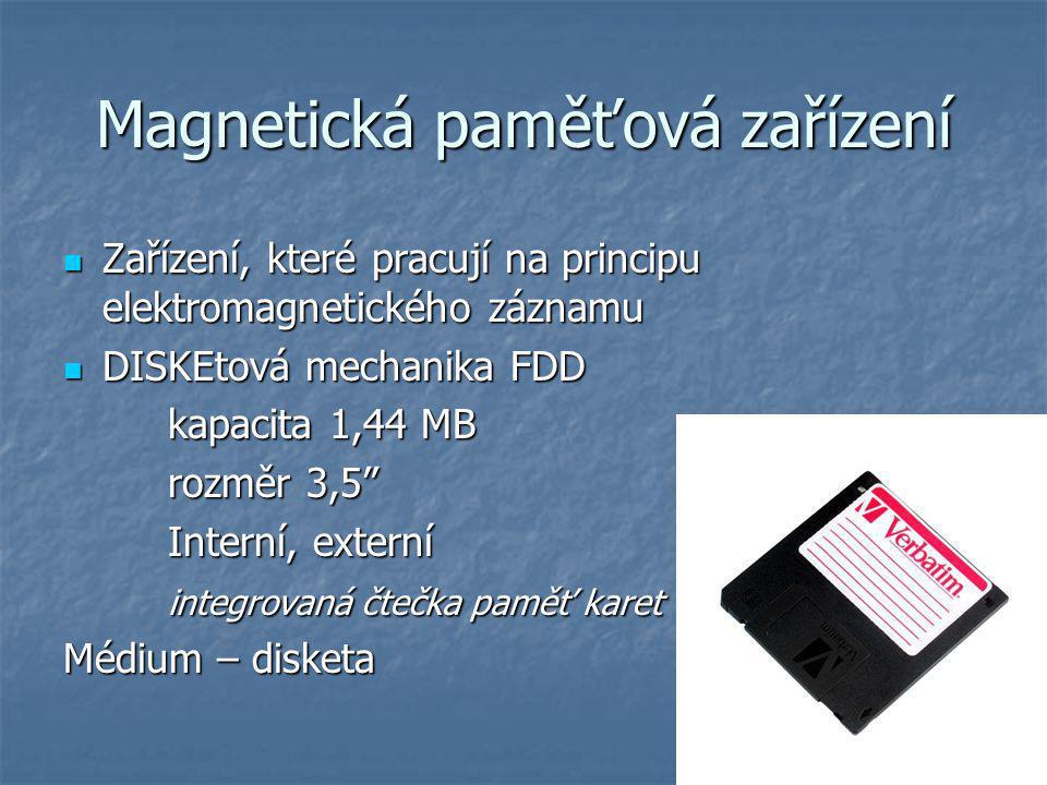 Magnetická paměťová zařízení Zařízení, které pracují na principu elektromagnetického záznamu Zařízení, které pracují na principu elektromagnetického záznamu DISKEtová mechanika FDD DISKEtová mechanika FDD kapacita 1,44 MB rozměr 3,5 Interní, externí integrovaná čtečka paměť karet Médium – disketa