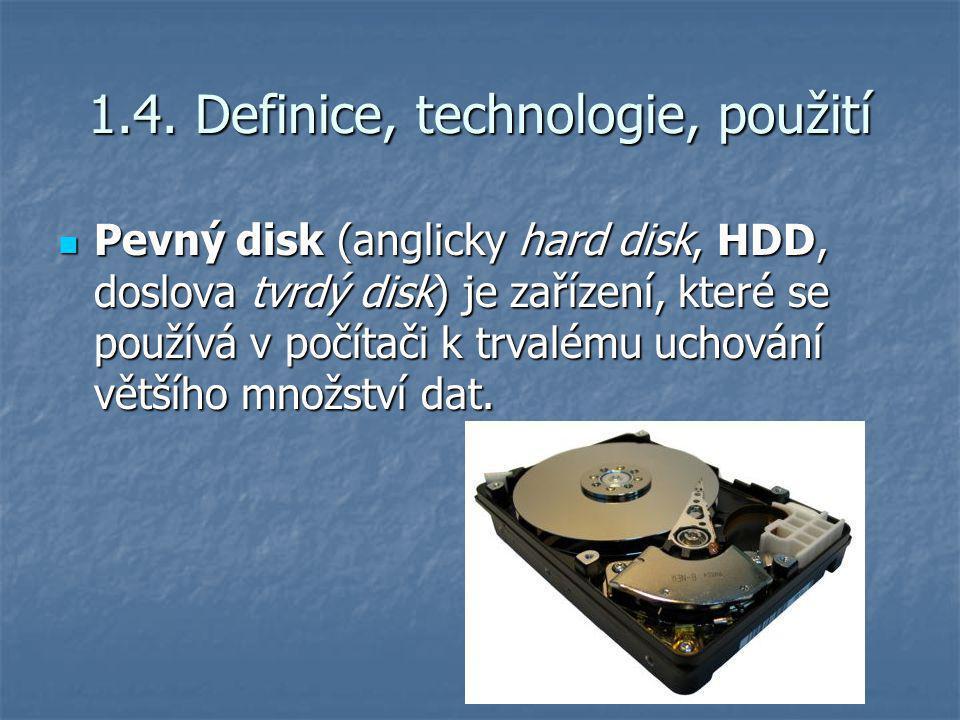1.4. Definice, technologie, použití Pevný disk (anglicky hard disk, HDD, doslova tvrdý disk) je zařízení, které se používá v počítači k trvalému uchov