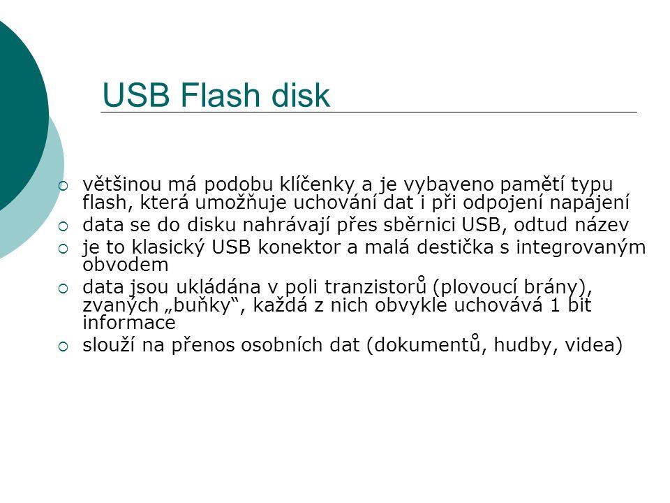"""USB Flash disk  většinou má podobu klíčenky a je vybaveno pamětí typu flash, která umožňuje uchování dat i při odpojení napájení  data se do disku nahrávají přes sběrnici USB, odtud název  je to klasický USB konektor a malá destička s integrovaným obvodem  data jsou ukládána v poli tranzistorů (plovoucí brány), zvaných """"buňky , každá z nich obvykle uchovává 1 bit informace  slouží na přenos osobních dat (dokumentů, hudby, videa)"""