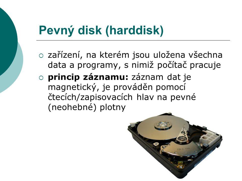 Pevný disk (harddisk)  zařízení, na kterém jsou uložena všechna data a programy, s nimiž počítač pracuje  princip záznamu: záznam dat je magnetický, je prováděn pomocí čtecích/zapisovacích hlav na pevné (neohebné) plotny