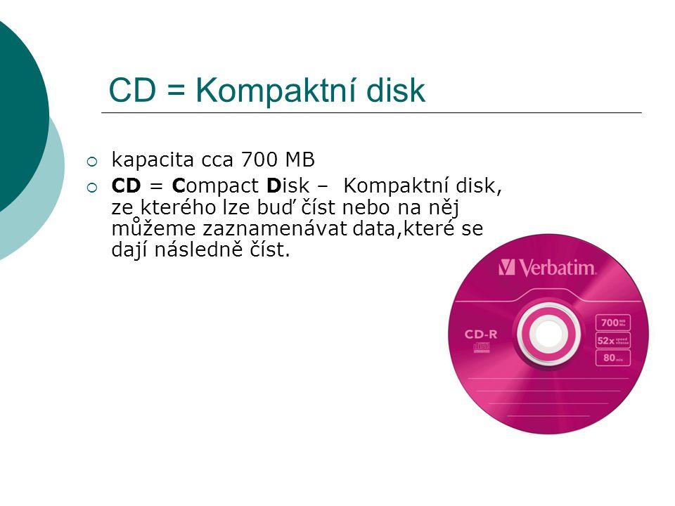 CD = Kompaktní disk  kapacita cca 700 MB  CD = Compact Disk – Kompaktní disk, ze kterého lze buď číst nebo na něj můžeme zaznamenávat data,které se dají následně číst.