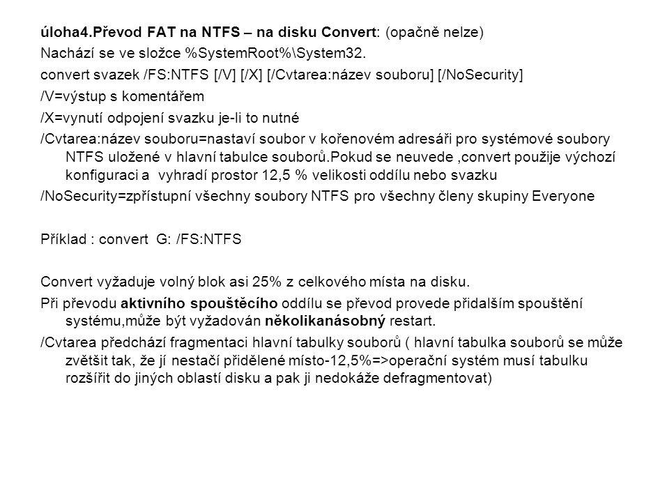 úloha4.Převod FAT na NTFS – na disku Convert: (opačně nelze) Nachází se ve složce %SystemRoot%\System32. convert svazek /FS:NTFS [/V] [/X] [/Cvtarea:n