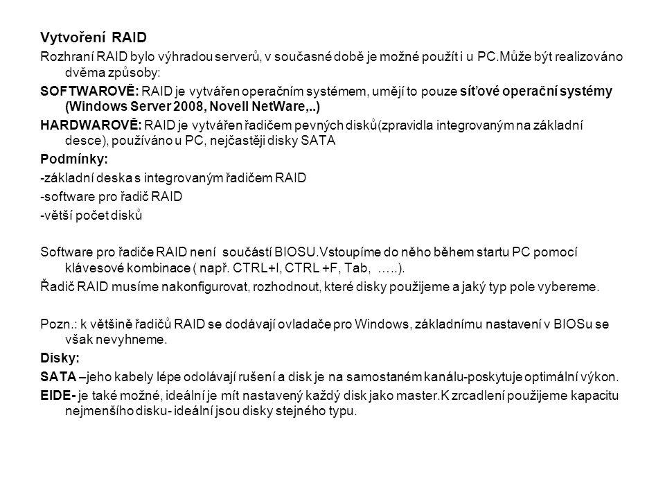 Vytvoření RAID Rozhraní RAID bylo výhradou serverů, v současné době je možné použít i u PC.Může být realizováno dvěma způsoby: SOFTWAROVĚ: RAID je vyt