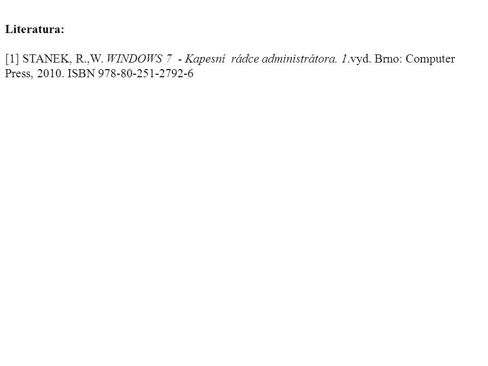 Literatura: [1] STANEK, R.,W. WINDOWS 7 - Kapesní rádce administrátora. 1.vyd. Brno: Computer Press, 2010. ISBN 978-80-251-2792-6