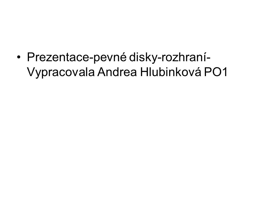 Prezentace-pevné disky-rozhraní- Vypracovala Andrea Hlubinková PO1