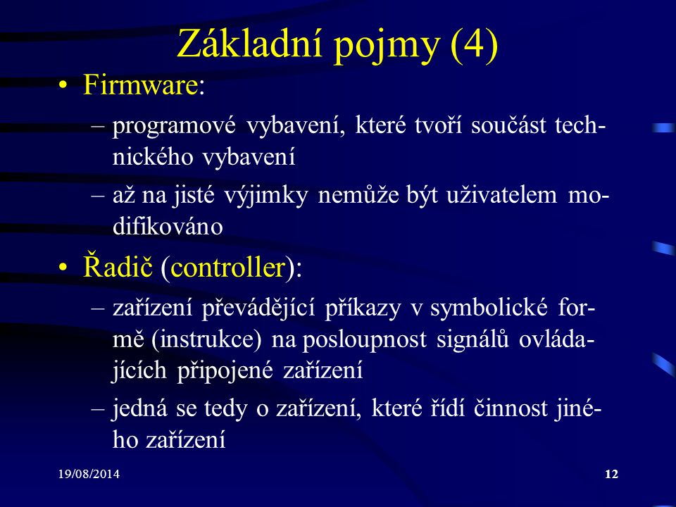 19/08/201412 Základní pojmy (4) Firmware: –programové vybavení, které tvoří součást tech- nického vybavení –až na jisté výjimky nemůže být uživatelem
