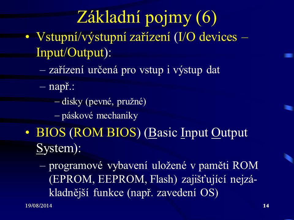 19/08/201414 Základní pojmy (6) Vstupní/výstupní zařízení (I/O devices – Input/Output): –zařízení určená pro vstup i výstup dat –např.:  disky (pevné