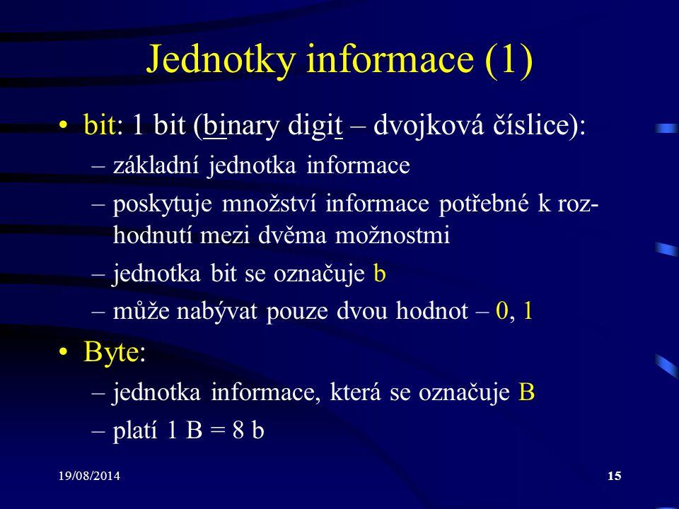19/08/201415 Jednotky informace (1) bit: 1 bit (binary digit – dvojková číslice): –základní jednotka informace –poskytuje množství informace potřebné