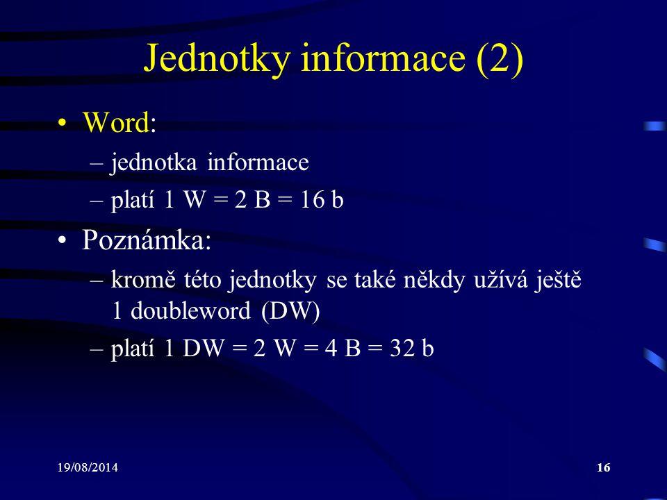 19/08/201416 Jednotky informace (2) Word: –jednotka informace –platí 1 W = 2 B = 16 b Poznámka: –kromě této jednotky se také někdy užívá ještě 1 doubl