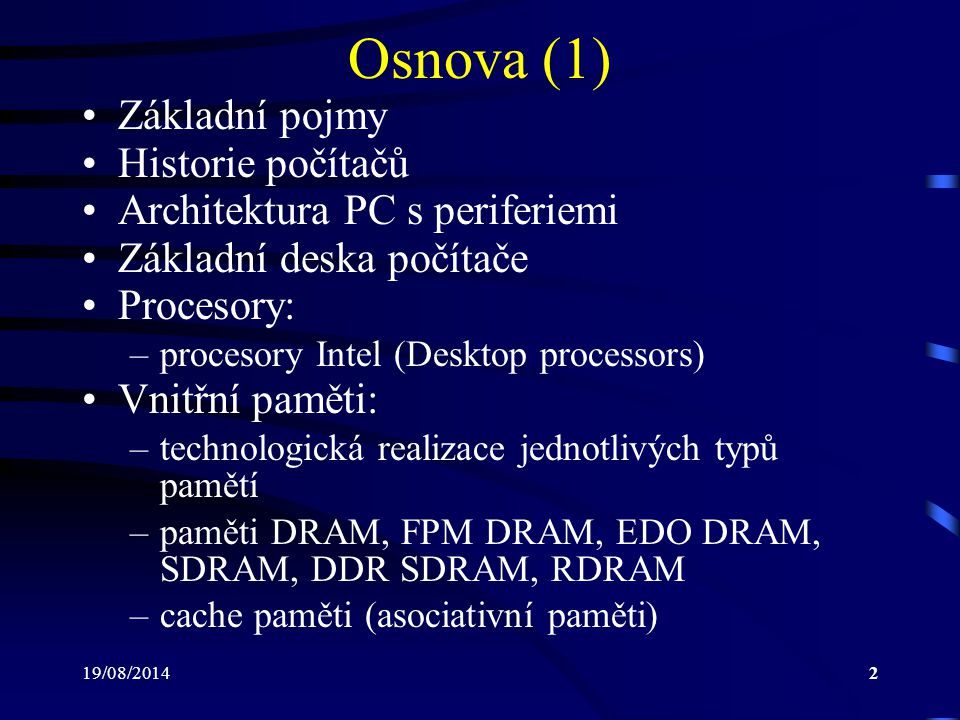 19/08/20143 Osnova (2) Rozšiřující sběrnice: –sběrnice PC Bus, ISA, MCA, EISA, VL-Bus, PCI, PCI-X, PCI Express Vnější paměti: –rozdělení materiálů podle magnetické vodivos- ti, vznik hysterézní smyčky –pružné disky –pevné disky Modulace dat při záznamu na pevné disky: –modulace FM, MFM, 2,7 RLL,...