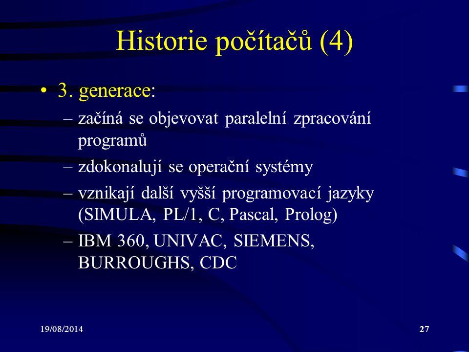19/08/201427 Historie počítačů (4) 3. generace: –začíná se objevovat paralelní zpracování programů –zdokonalují se operační systémy –vznikají další vy