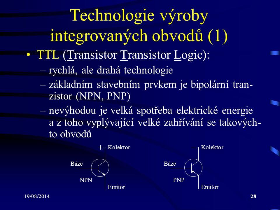 19/08/201428 Technologie výroby integrovaných obvodů (1) TTL (Transistor Transistor Logic): –rychlá, ale drahá technologie –základním stavebním prvkem