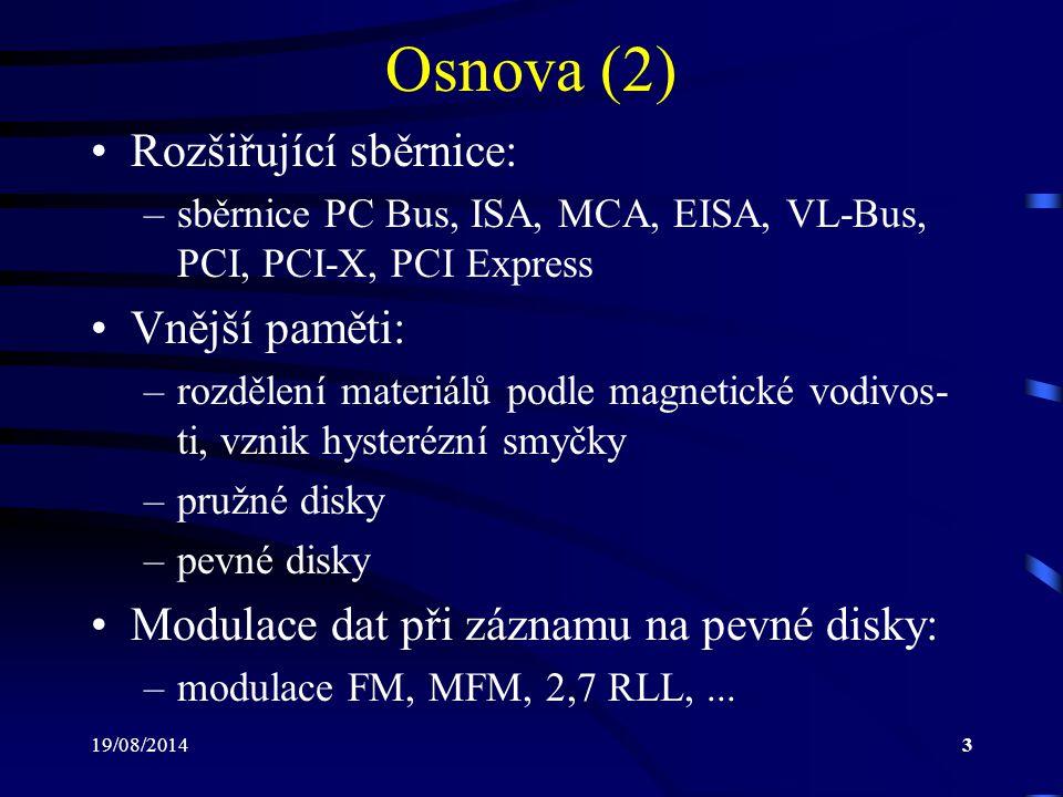 19/08/20143 Osnova (2) Rozšiřující sběrnice: –sběrnice PC Bus, ISA, MCA, EISA, VL-Bus, PCI, PCI-X, PCI Express Vnější paměti: –rozdělení materiálů pod