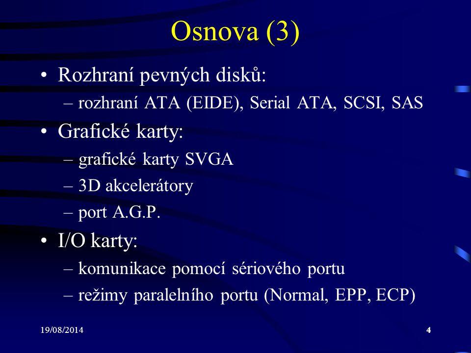 19/08/20144 Osnova (3) Rozhraní pevných disků: –rozhraní ATA (EIDE), Serial ATA, SCSI, SAS Grafické karty: –grafické karty SVGA –3D akcelerátory –port