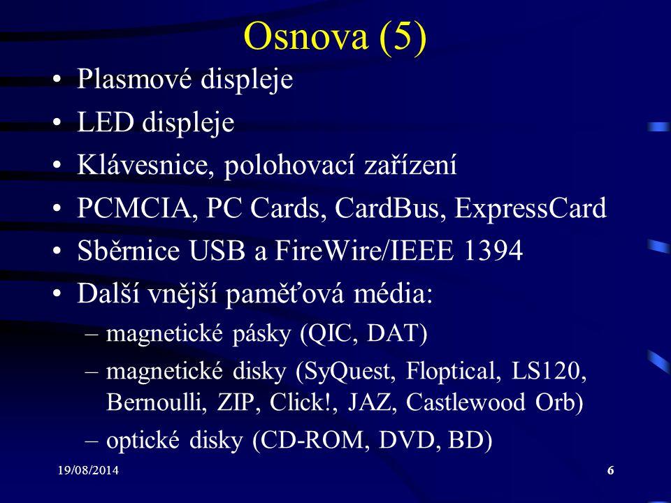 19/08/20147 Osnova (6) Tiskárny: –jehličkové tiskárny –tepelné tiskárny –inkoustové tiskárny –laserové tiskárny Scannery Přehled dalších zařízení Zkouška