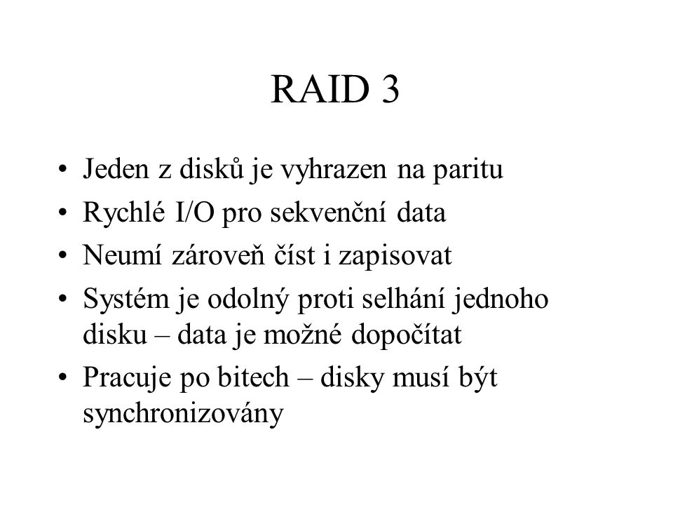 RAID 3 Jeden z disků je vyhrazen na paritu Rychlé I/O pro sekvenční data Neumí zároveň číst i zapisovat Systém je odolný proti selhání jednoho disku – data je možné dopočítat Pracuje po bitech – disky musí být synchronizovány