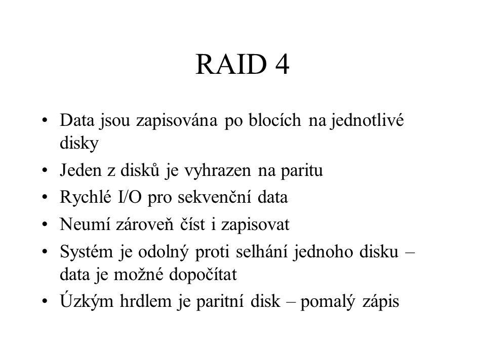 RAID 4 Data jsou zapisována po blocích na jednotlivé disky Jeden z disků je vyhrazen na paritu Rychlé I/O pro sekvenční data Neumí zároveň číst i zapisovat Systém je odolný proti selhání jednoho disku – data je možné dopočítat Úzkým hrdlem je paritní disk – pomalý zápis