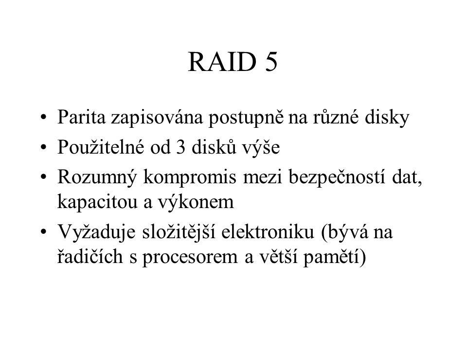 RAID 5 Parita zapisována postupně na různé disky Použitelné od 3 disků výše Rozumný kompromis mezi bezpečností dat, kapacitou a výkonem Vyžaduje složitější elektroniku (bývá na řadičích s procesorem a větší pamětí)